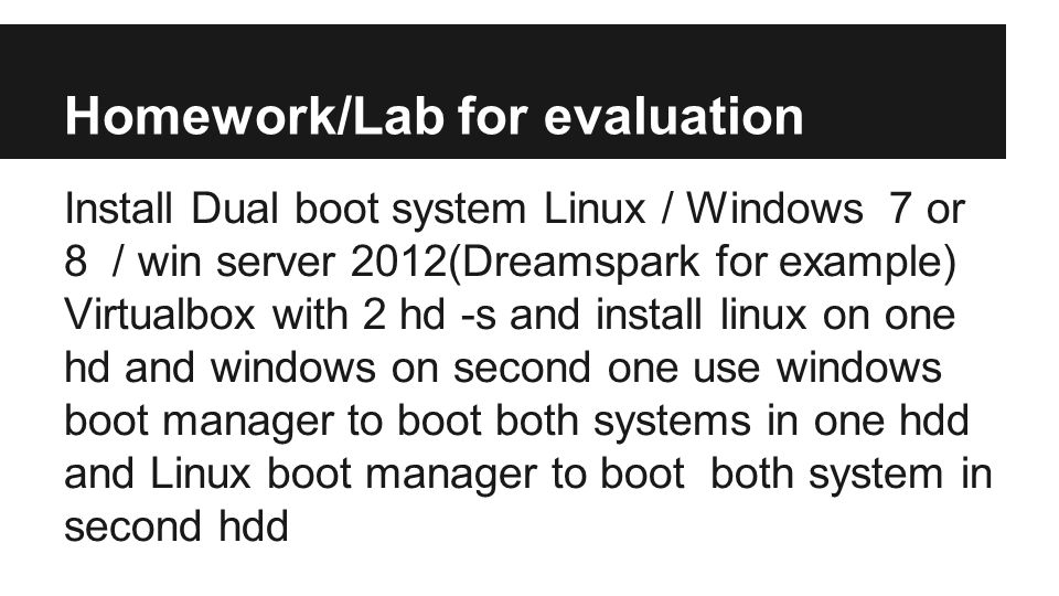 Homework/Lab for evaluation Install Dual boot system Linux / Windows 7 or 8 / win server 2012(Dreamspark for example) Virtualbox with 2 hd -s and install linux on one hd and windows on second one use windows boot manager to boot both systems in one hdd and Linux boot manager to boot both system in second hdd