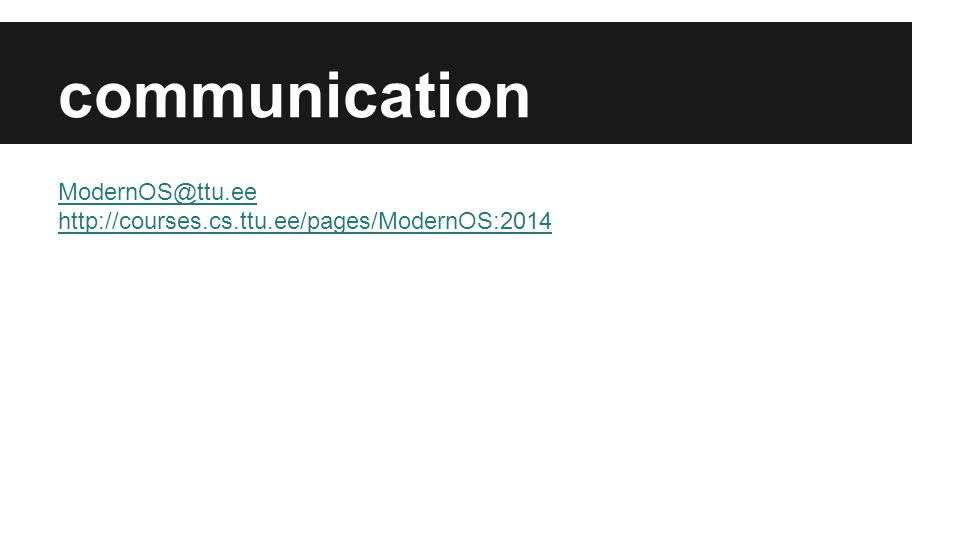 communication ModernOS@ttu.ee http://courses.cs.ttu.ee/pages/ModernOS:2014