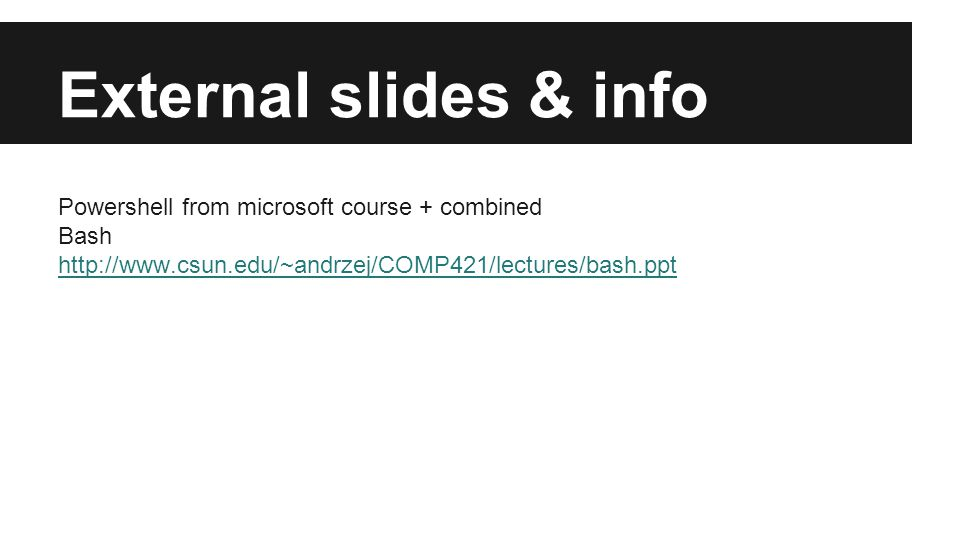 External slides & info Powershell from microsoft course + combined Bash http://www.csun.edu/~andrzej/COMP421/lectures/bash.ppt