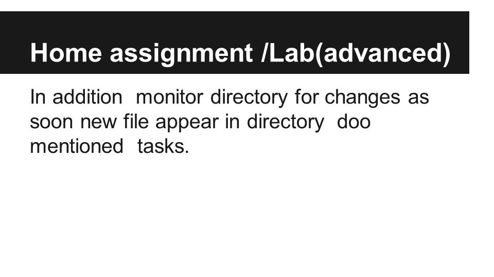 Home assignment /Lab(advanced) In addition monitor directory for changes as soon new file appear in directory doo mentioned tasks.