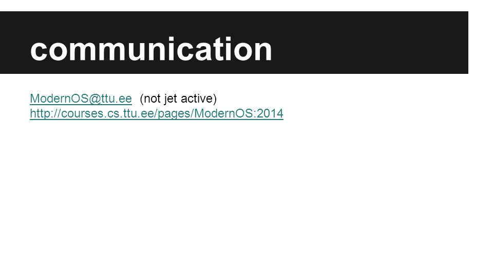 communication ModernOS@ttu.eeModernOS@ttu.ee (not jet active) http://courses.cs.ttu.ee/pages/ModernOS:2014