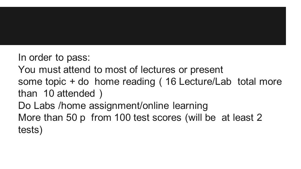 In order to pass: You must attend to most of lectures or present some topic + do home reading ( 16 Lecture/Lab total more than 10 attended ) Do Labs /home assignment/online learning More than 50 p from 100 test scores (will be at least 2 tests)