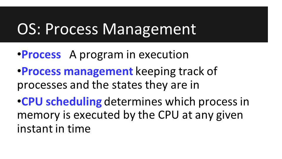 OS: Process Management Process A program in execution Process management keeping track of processes and the states they are in CPU scheduling determines which process in memory is executed by the CPU at any given instant in time