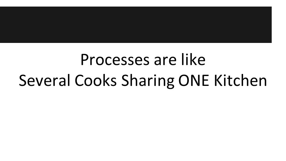 Processes are like Several Cooks Sharing ONE Kitchen