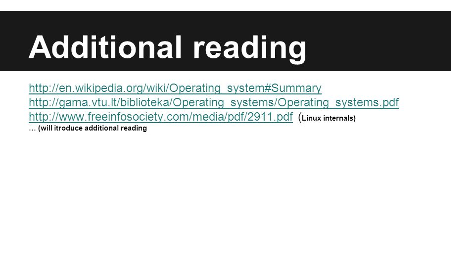 Additional reading http://en.wikipedia.org/wiki/Operating_system#Summary http://gama.vtu.lt/biblioteka/Operating_systems/Operating_systems.pdf http://www.freeinfosociety.com/media/pdf/2911.pdfhttp://www.freeinfosociety.com/media/pdf/2911.pdf ( Linux internals) … (will itroduce additional reading