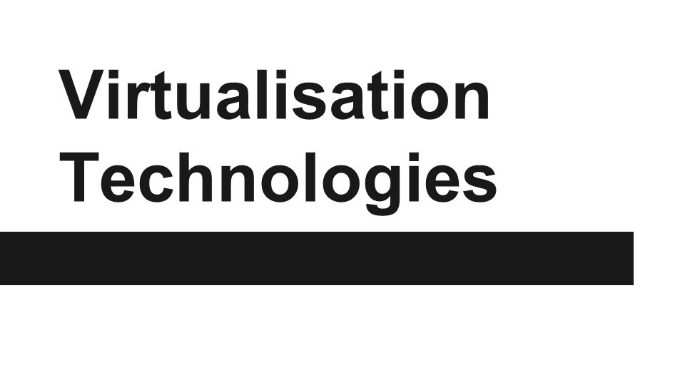 Virtualisation Technologies