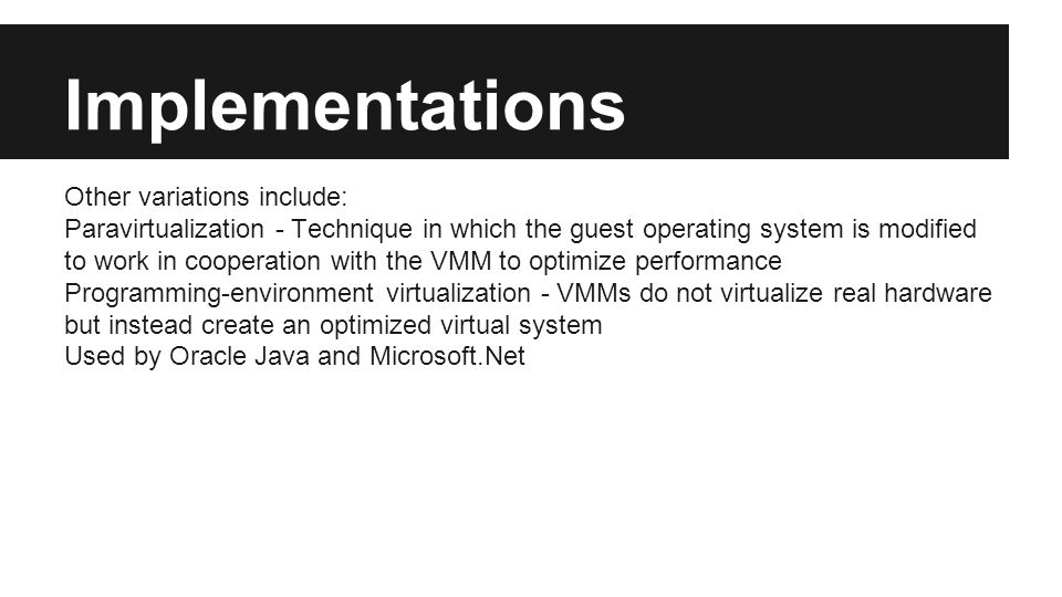 Implementations Other variations include: Paravirtualization - Technique in which the guest operating system is modified to work in cooperation with the VMM to optimize performance Programming-environment virtualization - VMMs do not virtualize real hardware but instead create an optimized virtual system Used by Oracle Java and Microsoft.Net