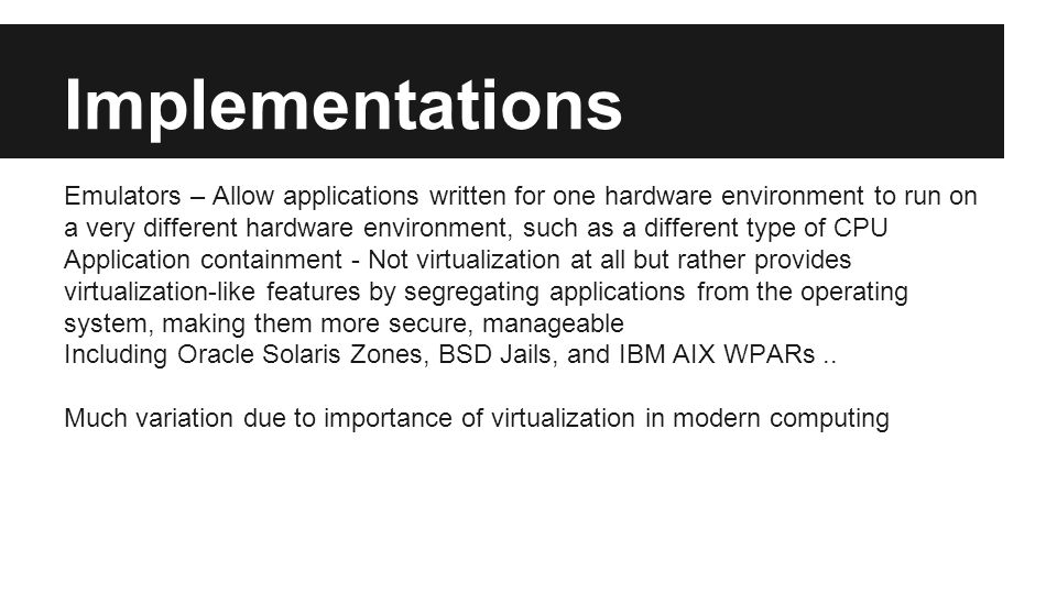Implementations Emulators – Allow applications written for one hardware environment to run on a very different hardware environment, such as a different type of CPU Application containment - Not virtualization at all but rather provides virtualization-like features by segregating applications from the operating system, making them more secure, manageable Including Oracle Solaris Zones, BSD Jails, and IBM AIX WPARs..
