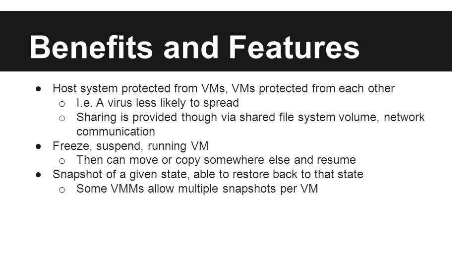Benefits and Features ●Host system protected from VMs, VMs protected from each other o I.e.