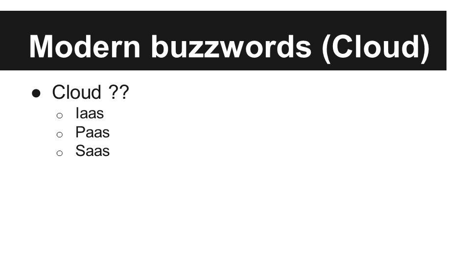 Modern buzzwords (Cloud) ●Cloud ?? o Iaas o Paas o Saas