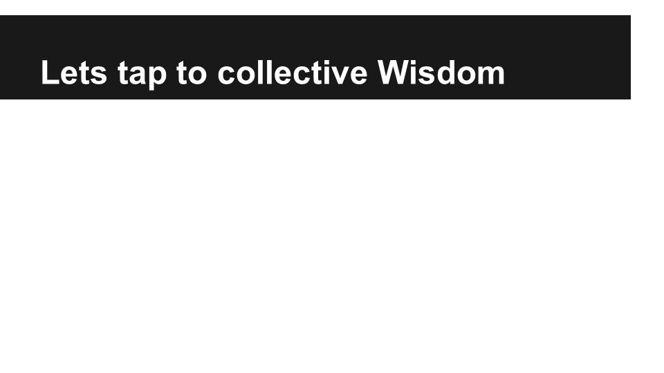 Lets tap to collective Wisdom