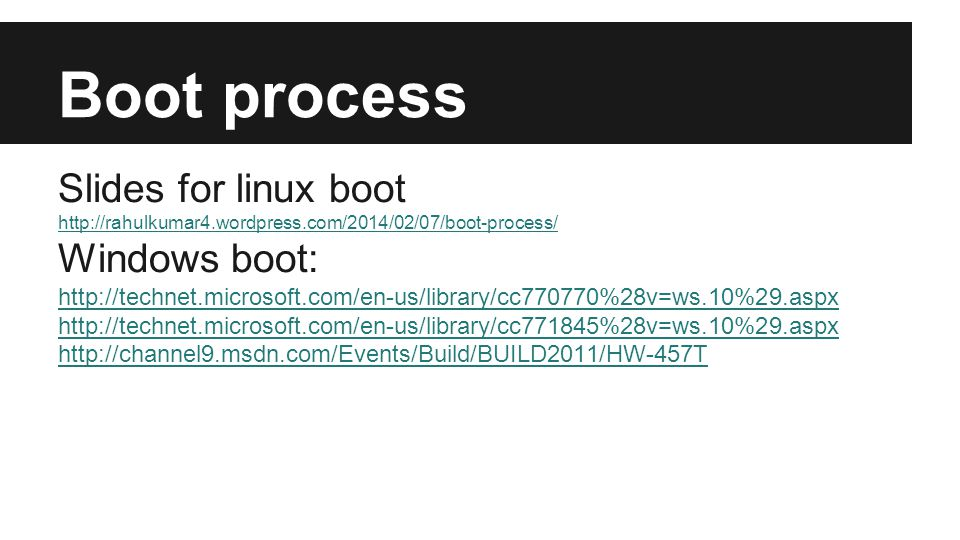 Boot process Slides for linux boot http://rahulkumar4.wordpress.com/2014/02/07/boot-process/ Windows boot: http://technet.microsoft.com/en-us/library/cc770770%28v=ws.10%29.aspx http://technet.microsoft.com/en-us/library/cc771845%28v=ws.10%29.aspx http://channel9.msdn.com/Events/Build/BUILD2011/HW-457T