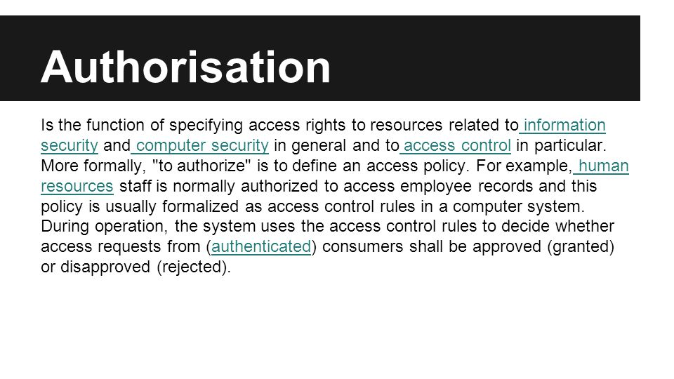 Authorisation Is the function of specifying access rights to resources related to information security and computer security in general and to access control in particular.