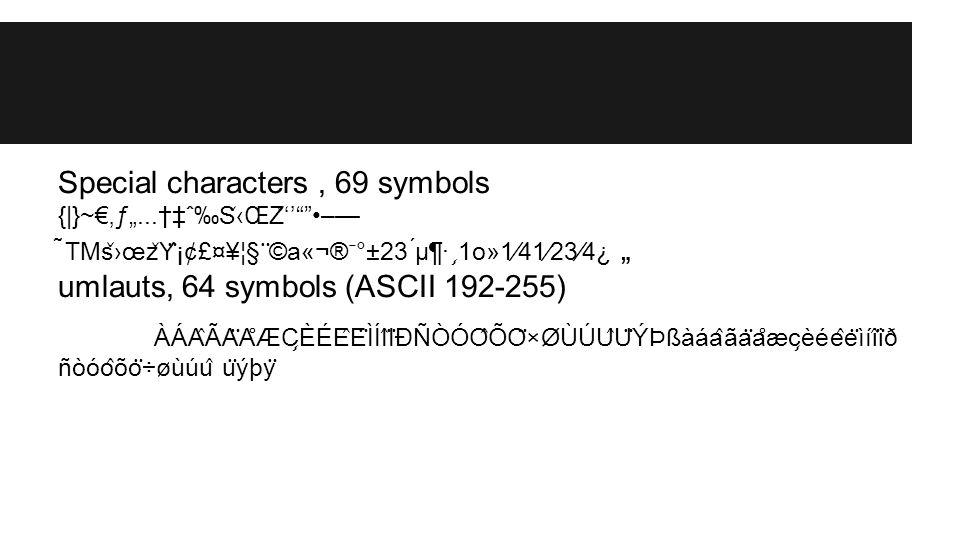 "Special characters, 69 symbols {|}~€'ƒ""...†‡ˆ‰S ̌ ‹ŒZ ̌ ''""""–— ̃TMs ̌ ›œz ̌ Y ̈ ¡¢£¤¥¦§ ̈ ©a«¬® ̄ °±23 ́μ¶· ̧ 1o»1⁄41⁄23⁄4¿ "" umlauts, 64 symbols (ASC"