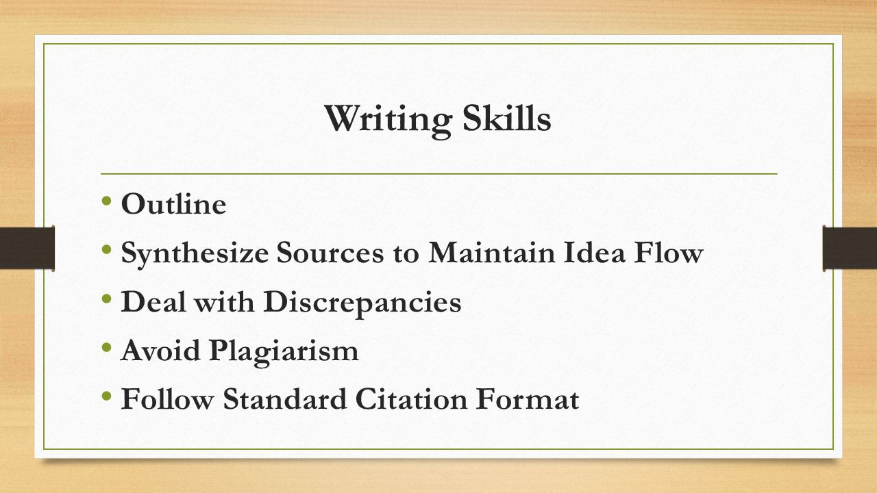 Writing Skills Outline Synthesize Sources to Maintain Idea Flow Deal with Discrepancies Avoid Plagiarism Follow Standard Citation Format