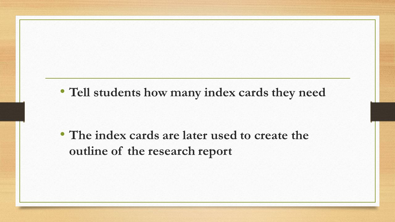 Tell students how many index cards they need The index cards are later used to create the outline of the research report