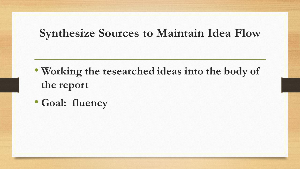 Synthesize Sources to Maintain Idea Flow Working the researched ideas into the body of the report Goal: fluency