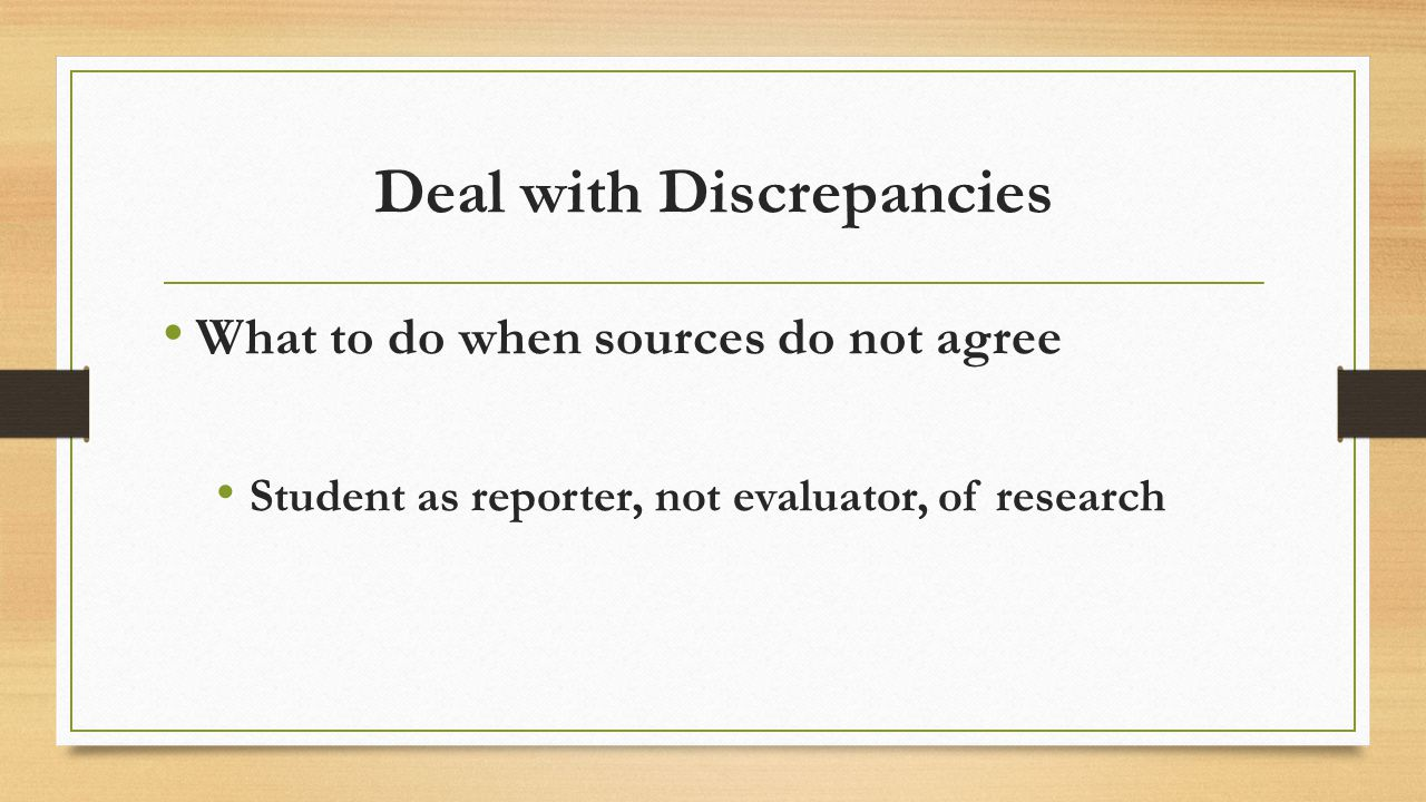 Deal with Discrepancies What to do when sources do not agree Student as reporter, not evaluator, of research
