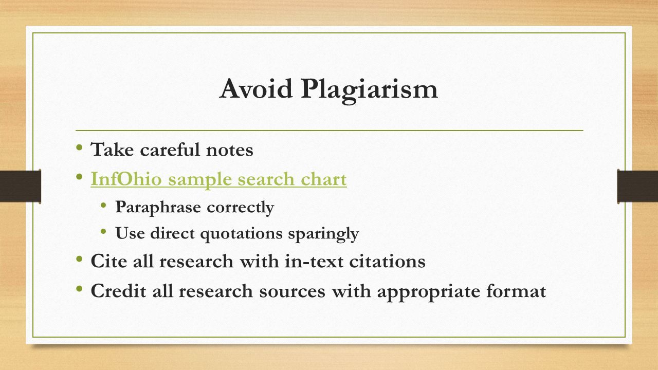 Avoid Plagiarism Take careful notes InfOhio sample search chart Paraphrase correctly Use direct quotations sparingly Cite all research with in-text citations Credit all research sources with appropriate format