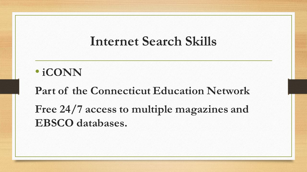 Internet Search Skills iCONN Part of the Connecticut Education Network Free 24/7 access to multiple magazines and EBSCO databases.