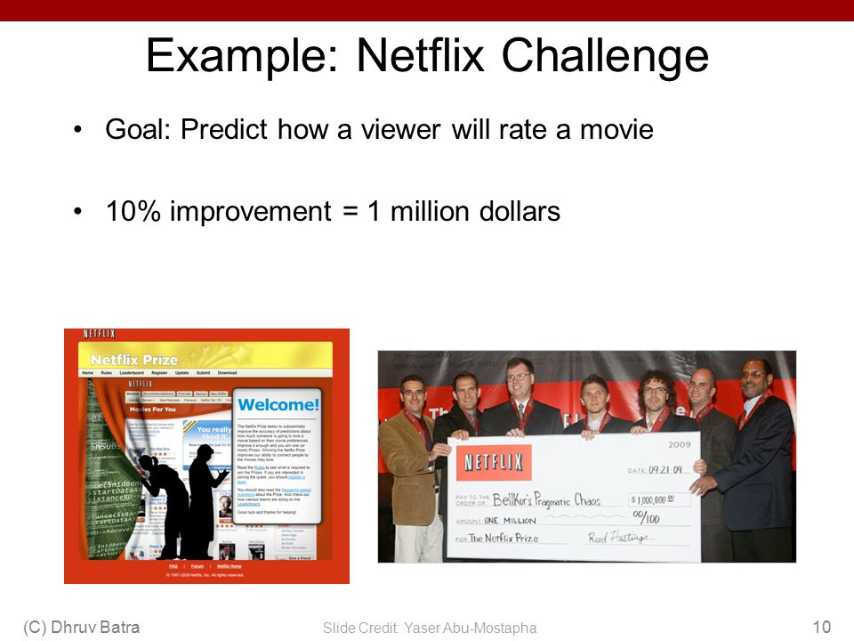 Example: Netflix Challenge Goal: Predict how a viewer will rate a movie 10% improvement = 1 million dollars (C) Dhruv Batra10 Slide Credit: Yaser Abu-