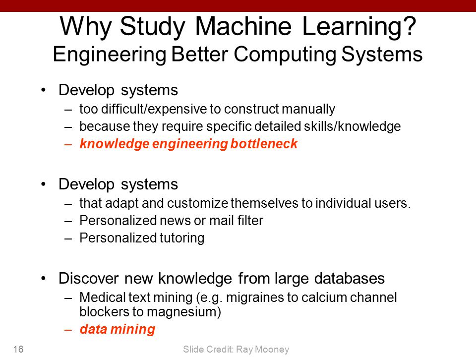 16 Why Study Machine Learning? Engineering Better Computing Systems Develop systems –too difficult/expensive to construct manually –because they requi