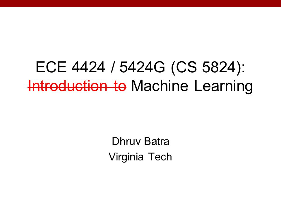 ECE 4424 / 5424G (CS 5824): Introduction to Machine Learning Dhruv Batra Virginia Tech