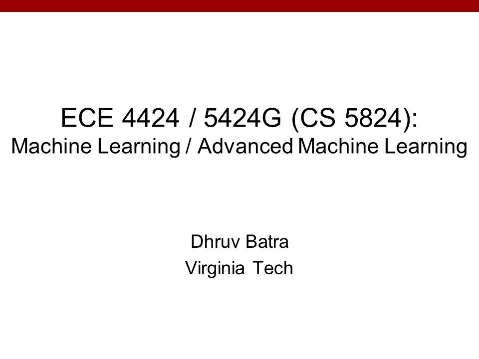 ECE 4424 / 5424G (CS 5824): Machine Learning / Advanced Machine Learning Dhruv Batra Virginia Tech