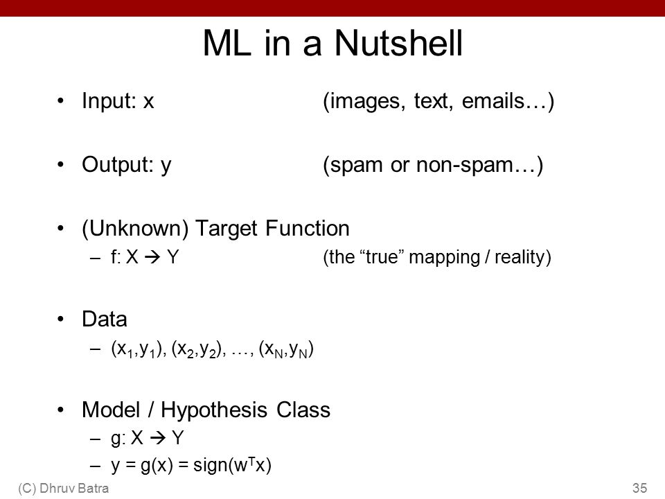 "ML in a Nutshell Input: x (images, text, emails…) Output: y(spam or non-spam…) (Unknown) Target Function –f: X  Y(the ""true"" mapping / reality) Data"