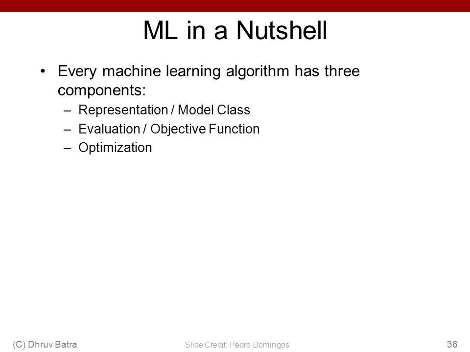 ML in a Nutshell Every machine learning algorithm has three components: –Representation / Model Class –Evaluation / Objective Function –Optimization (