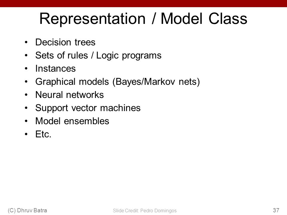 Representation / Model Class Decision trees Sets of rules / Logic programs Instances Graphical models (Bayes/Markov nets) Neural networks Support vect