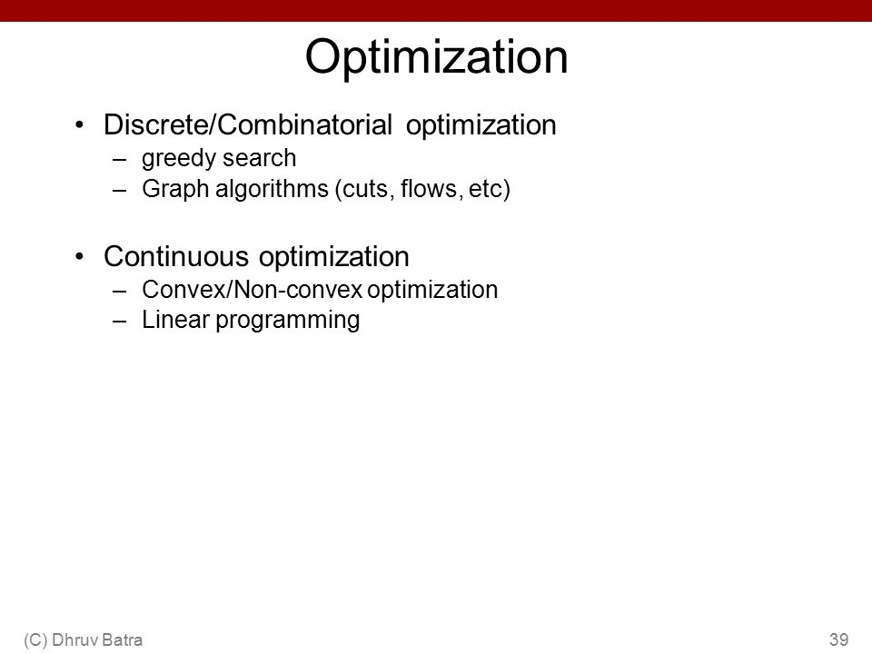 Optimization Discrete/Combinatorial optimization –greedy search –Graph algorithms (cuts, flows, etc) Continuous optimization –Convex/Non-convex optimization –Linear programming (C) Dhruv Batra39
