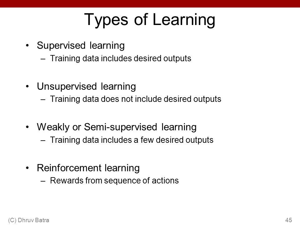 Types of Learning Supervised learning –Training data includes desired outputs Unsupervised learning –Training data does not include desired outputs We