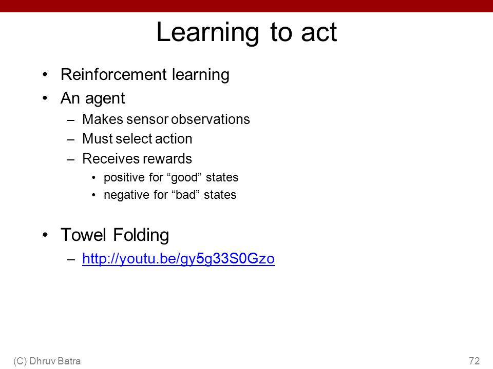 "Learning to act Reinforcement learning An agent –Makes sensor observations –Must select action –Receives rewards positive for ""good"" states negative f"