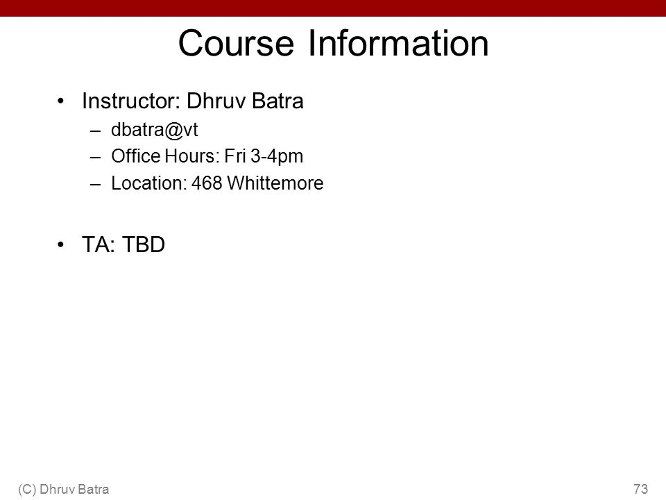 Course Information Instructor: Dhruv Batra –dbatra@vt –Office Hours: Fri 3-4pm –Location: 468 Whittemore TA: TBD (C) Dhruv Batra73