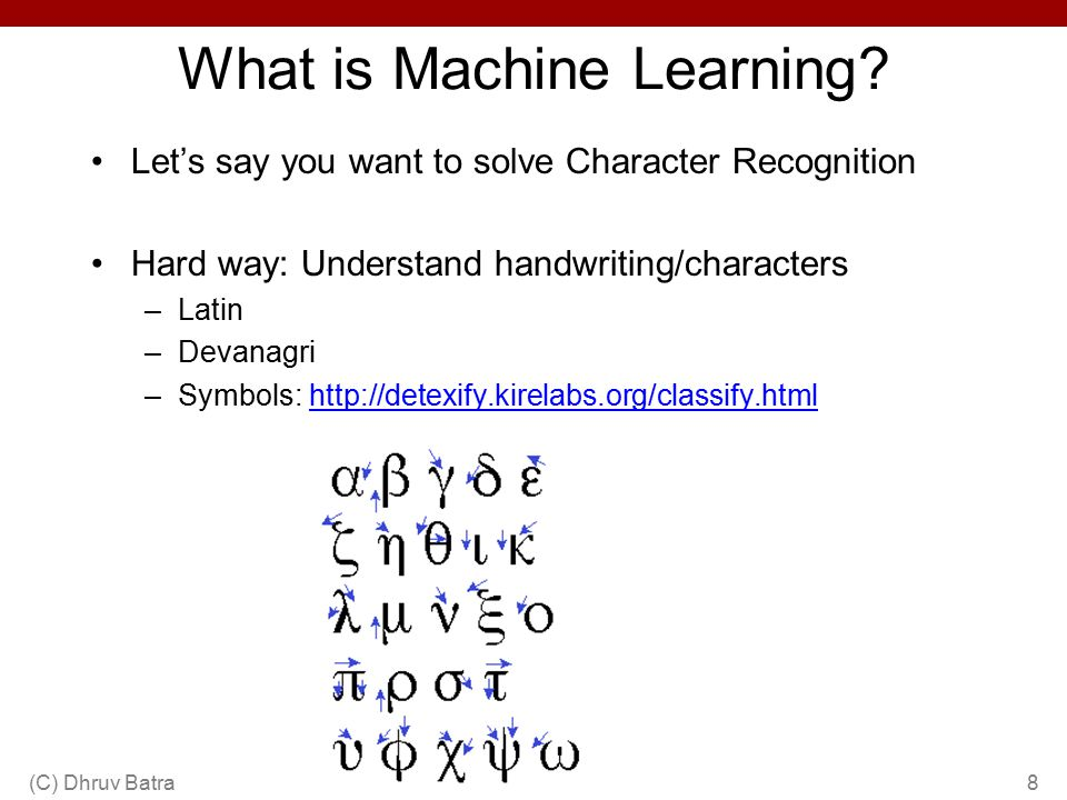What is Machine Learning? Let's say you want to solve Character Recognition Hard way: Understand handwriting/characters –Latin –Devanagri –Symbols: ht