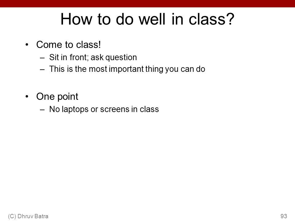 How to do well in class? Come to class! –Sit in front; ask question –This is the most important thing you can do One point –No laptops or screens in c