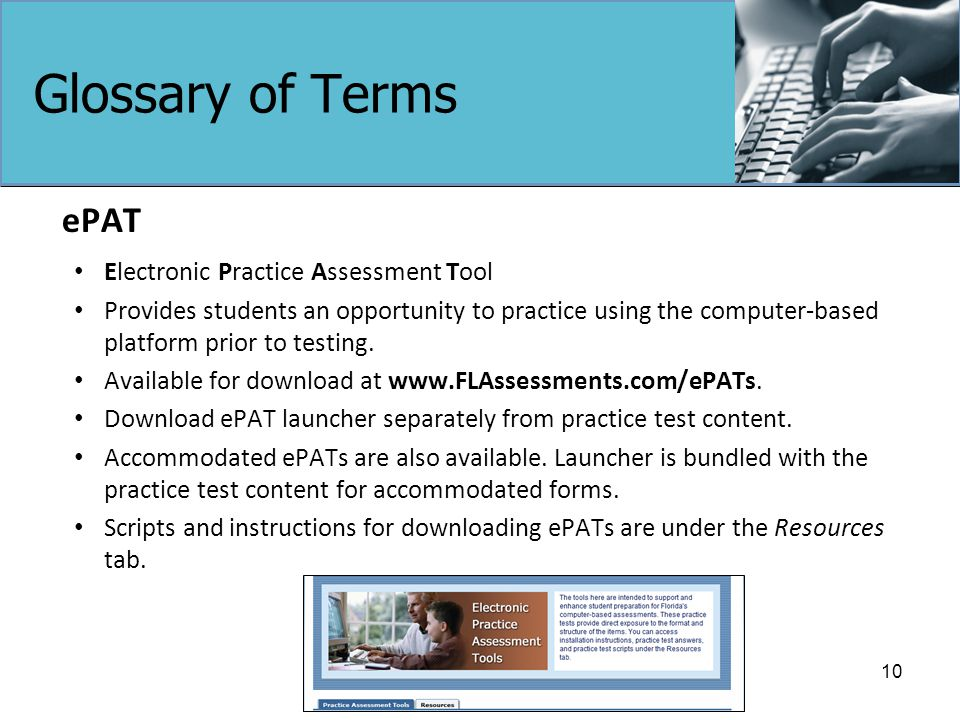 Glossary of Terms ePAT Electronic Practice Assessment Tool Provides students an opportunity to practice using the computer-based platform prior to testing.