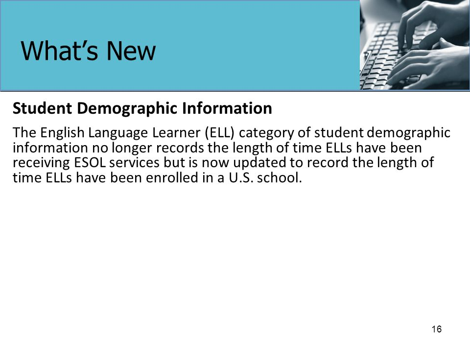 What's New Student Demographic Information The English Language Learner (ELL) category of student demographic information no longer records the length of time ELLs have been receiving ESOL services but is now updated to record the length of time ELLs have been enrolled in a U.S.