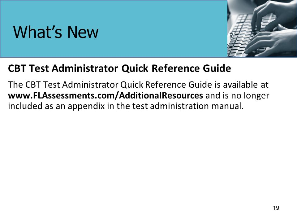 What's New CBT Test Administrator Quick Reference Guide The CBT Test Administrator Quick Reference Guide is available at www.FLAssessments.com/AdditionalResources and is no longer included as an appendix in the test administration manual.