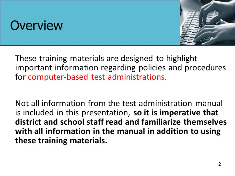 Overview These training materials are designed to highlight important information regarding policies and procedures for computer-based test administrations.
