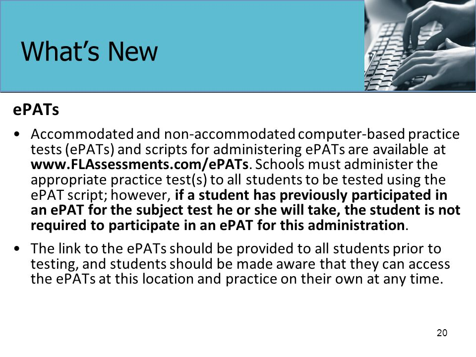 What's New ePATs Accommodated and non-accommodated computer-based practice tests (ePATs) and scripts for administering ePATs are available at www.FLAssessments.com/ePATs.