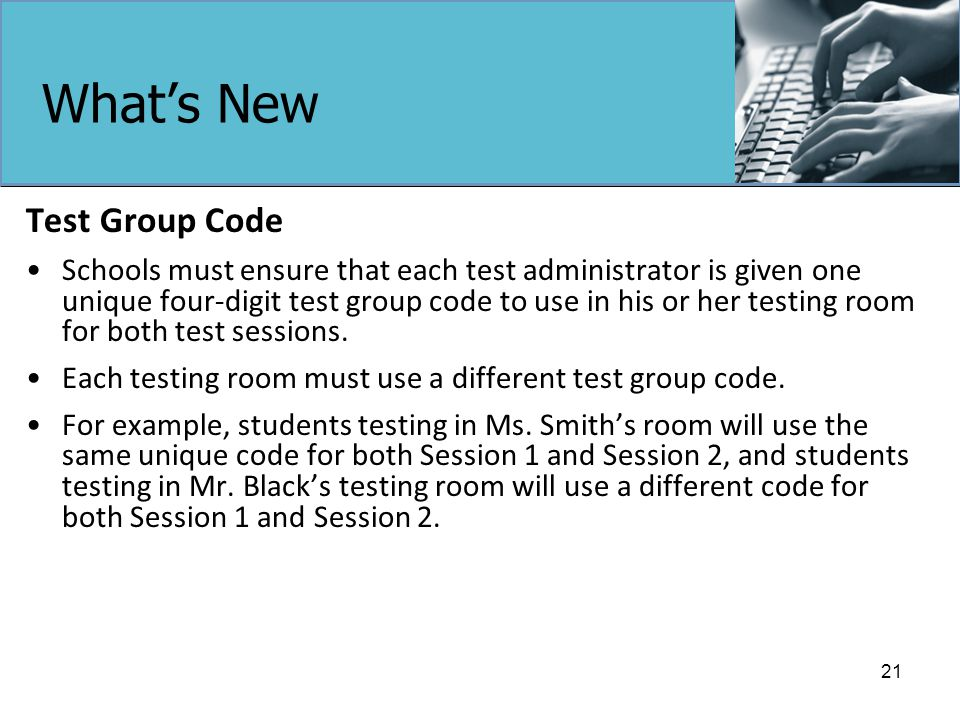 What's New Test Group Code Schools must ensure that each test administrator is given one unique four-digit test group code to use in his or her testing room for both test sessions.
