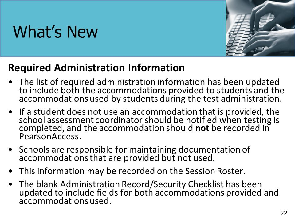 What's New Required Administration Information The list of required administration information has been updated to include both the accommodations provided to students and the accommodations used by students during the test administration.