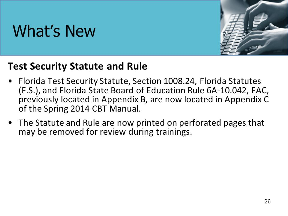 What's New Test Security Statute and Rule Florida Test Security Statute, Section 1008.24, Florida Statutes (F.S.), and Florida State Board of Education Rule 6A-10.042, FAC, previously located in Appendix B, are now located in Appendix C of the Spring 2014 CBT Manual.