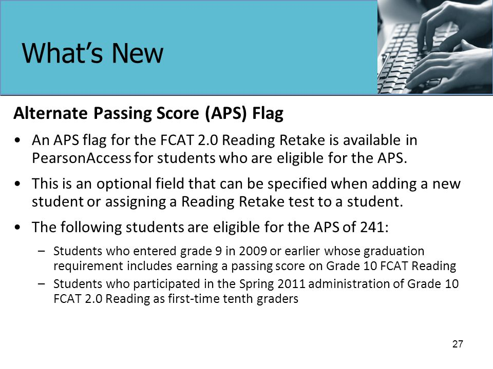 What's New Alternate Passing Score (APS) Flag An APS flag for the FCAT 2.0 Reading Retake is available in PearsonAccess for students who are eligible for the APS.