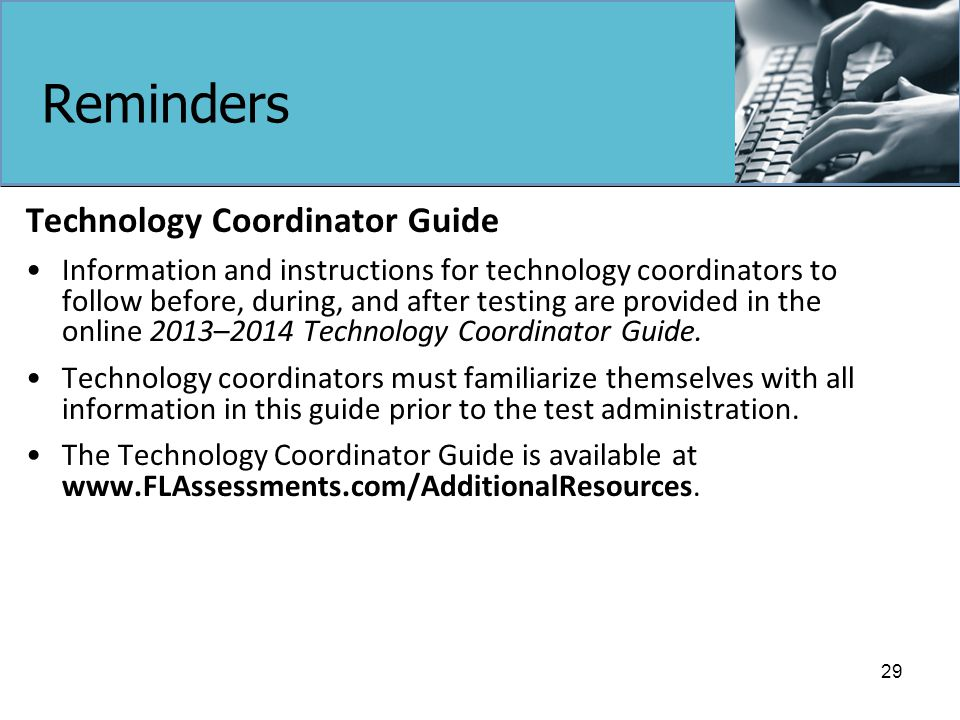 Reminders Technology Coordinator Guide Information and instructions for technology coordinators to follow before, during, and after testing are provided in the online 2013–2014 Technology Coordinator Guide.