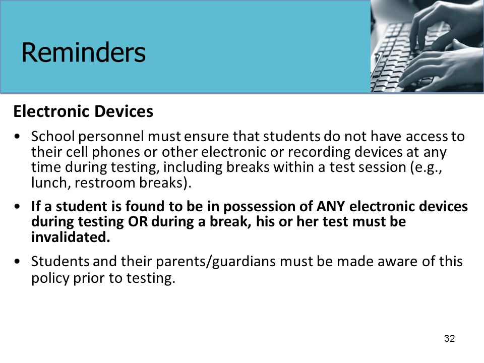 Reminders Electronic Devices School personnel must ensure that students do not have access to their cell phones or other electronic or recording devices at any time during testing, including breaks within a test session (e.g., lunch, restroom breaks).