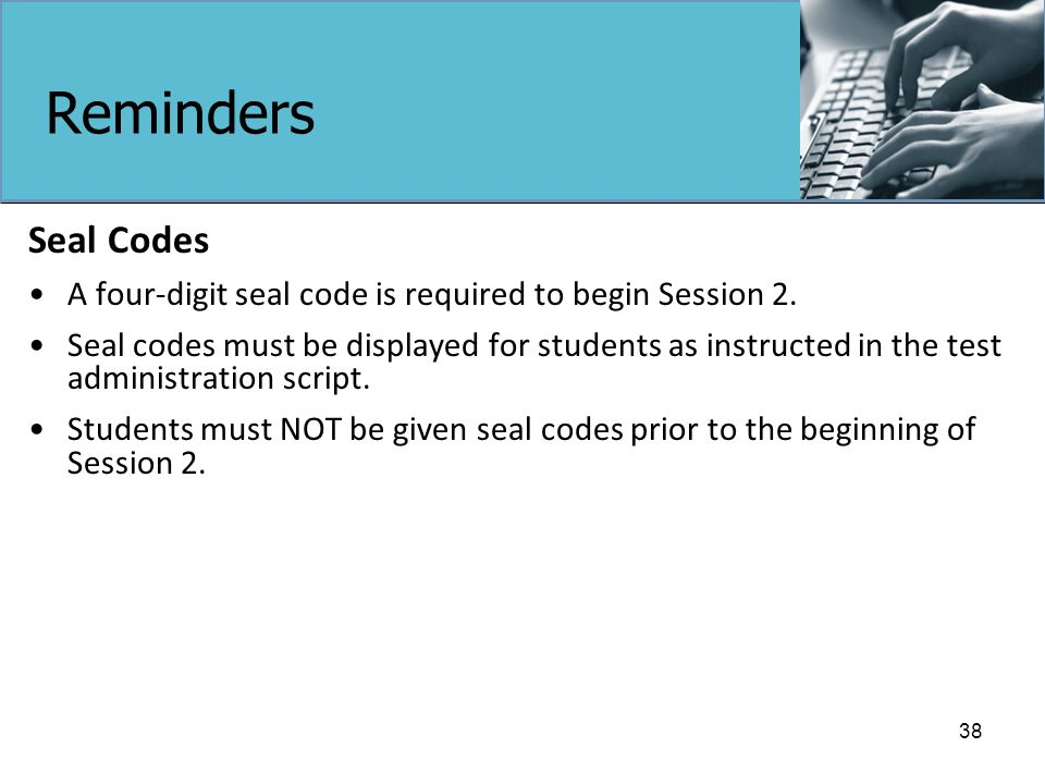 Reminders Seal Codes A four-digit seal code is required to begin Session 2.
