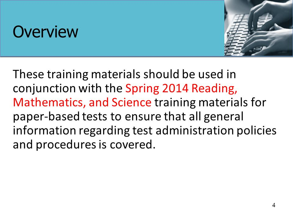 Overview These training materials should be used in conjunction with the Spring 2014 Reading, Mathematics, and Science training materials for paper-based tests to ensure that all general information regarding test administration policies and procedures is covered.